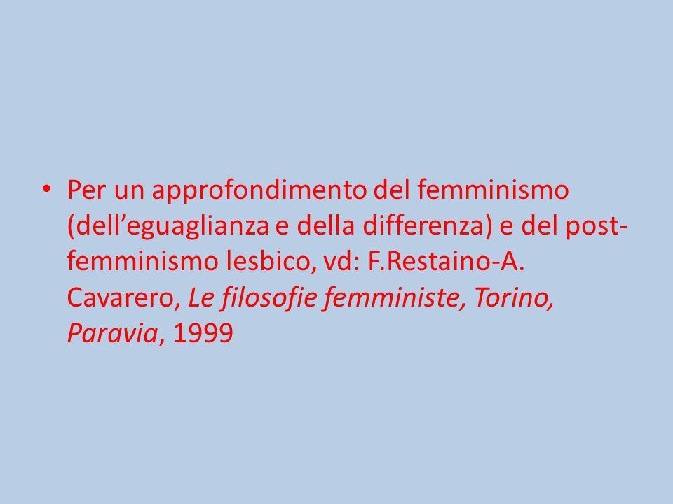 Per un approfondimento del femminismo (dell'eguaglianza e della differenza) e del post- femminismo lesbico, vd: F.Restaino-A.
