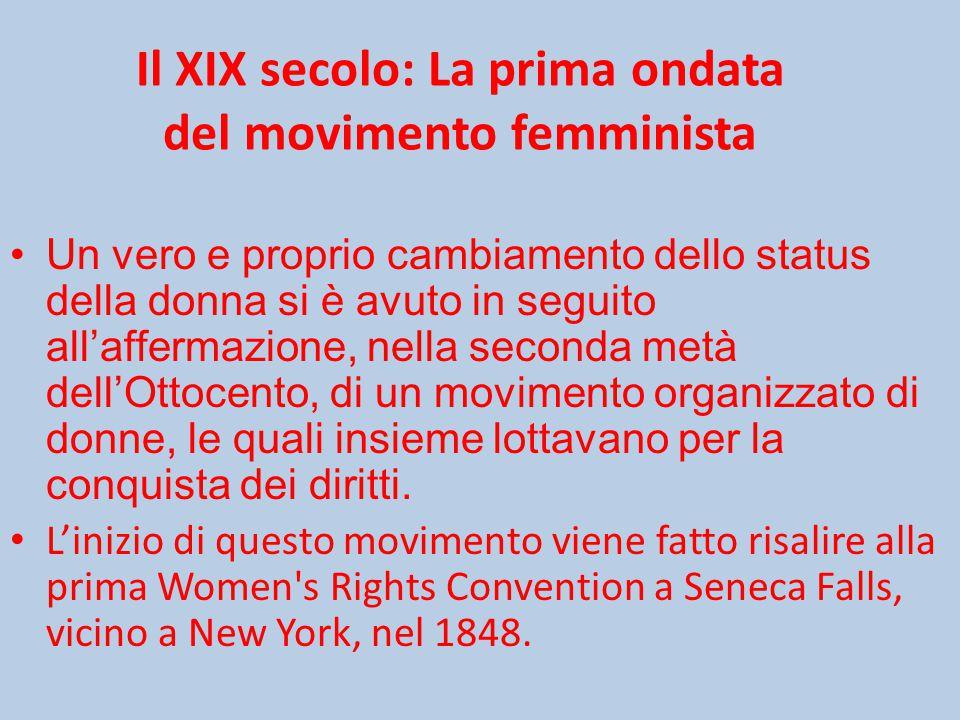 Il XIX secolo: La prima ondata del movimento femminista Un vero e proprio cambiamento dello status della donna si è avuto in seguito all'affermazione, nella seconda metà dell'Ottocento, di un movimento organizzato di donne, le quali insieme lottavano per la conquista dei diritti.