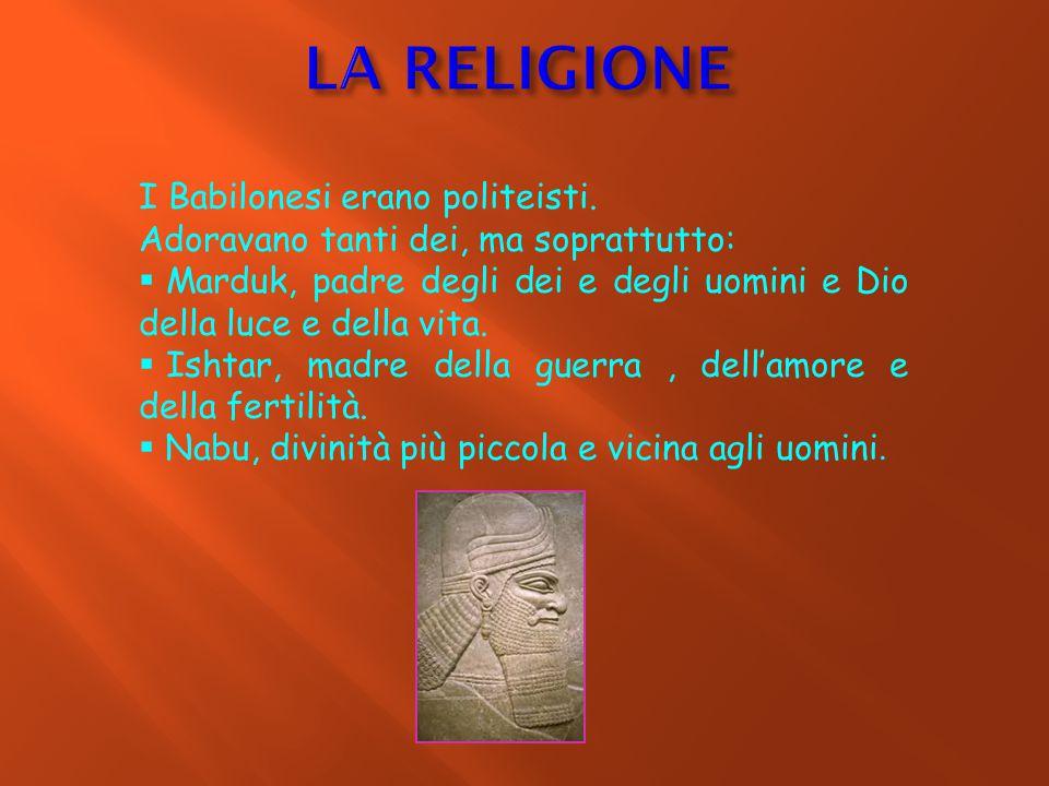 I Babilonesi erano politeisti. Adoravano tanti dei, ma soprattutto:  M Marduk, padre degli dei e degli uomini e Dio della luce e della vita.  I Is