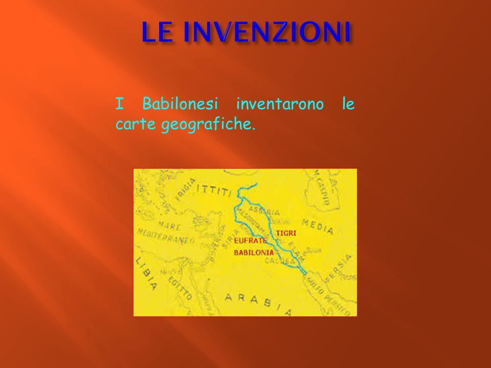 I Babilonesi inventarono le carte geografiche.
