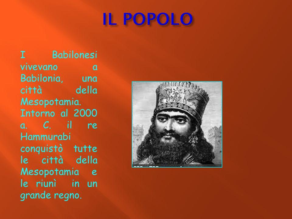 I Babilonesi vivevano a Babilonia, una città della Mesopotamia. Intorno al 2000 a. C. il re Hammurabi conquistò tutte le città della Mesopotamia e le