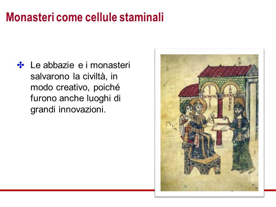 Monasteri come cellule staminali ✤ Le abbazie e i monasteri salvarono la civiltà, in modo creativo, poiché furono anche luoghi di grandi innovazioni.
