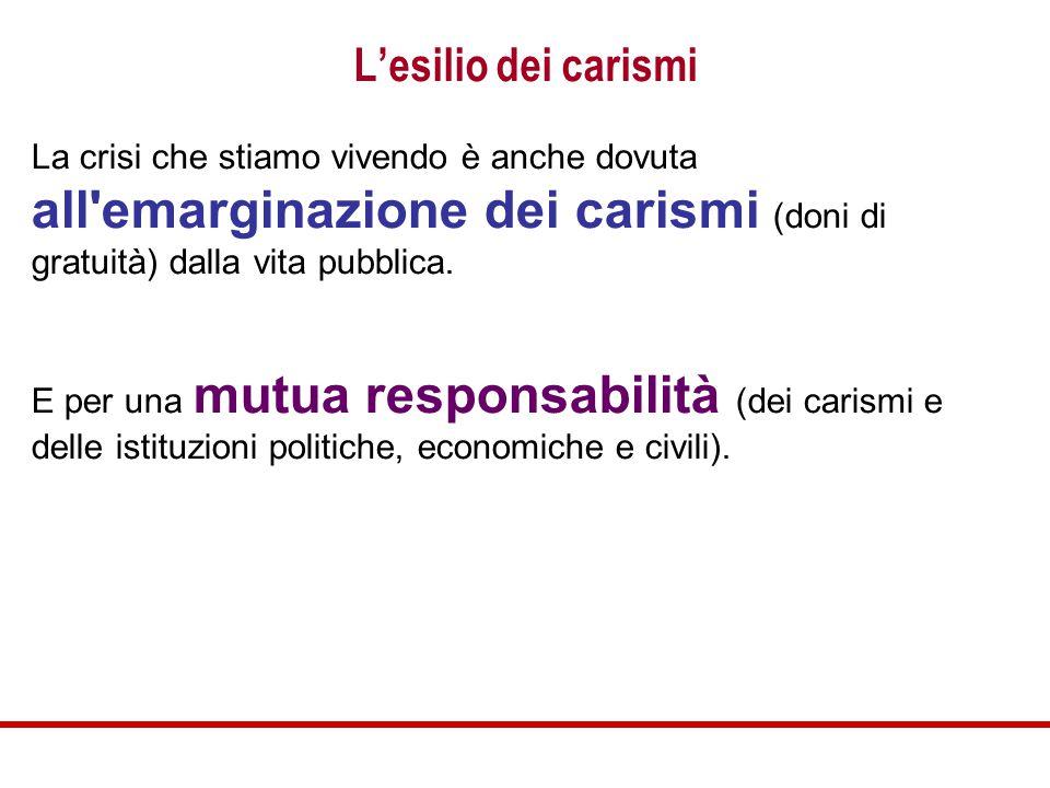 L'esilio dei carismi La crisi che stiamo vivendo è anche dovuta all emarginazione dei carismi (doni di gratuità) dalla vita pubblica.