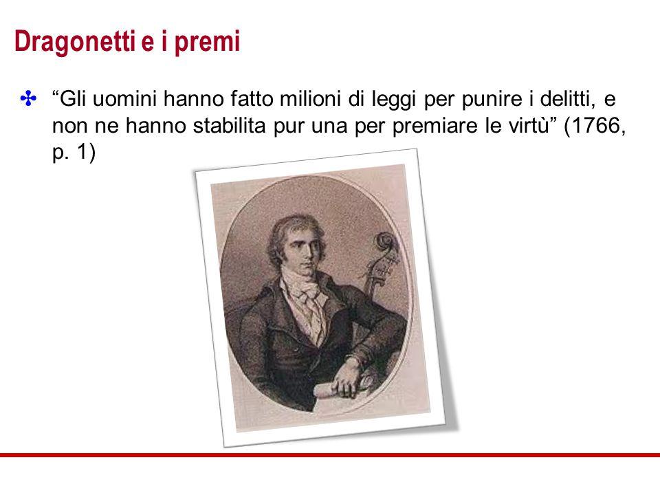 Dragonetti e i premi ✤ Gli uomini hanno fatto milioni di leggi per punire i delitti, e non ne hanno stabilita pur una per premiare le virtù (1766, p.