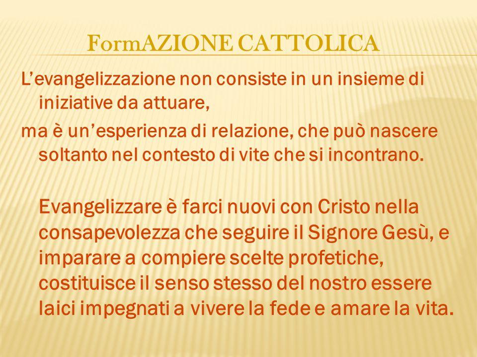 FormAZIONE CATTOLICA L'evangelizzazione non consiste in un insieme di iniziative da attuare, ma è un'esperienza di relazione, che può nascere soltanto nel contesto di vite che si incontrano.