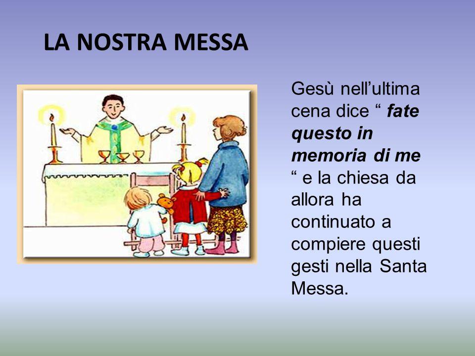 LA NOSTRA MESSA Gesù nell'ultima cena dice fate questo in memoria di me e la chiesa da allora ha continuato a compiere questi gesti nella Santa Messa.