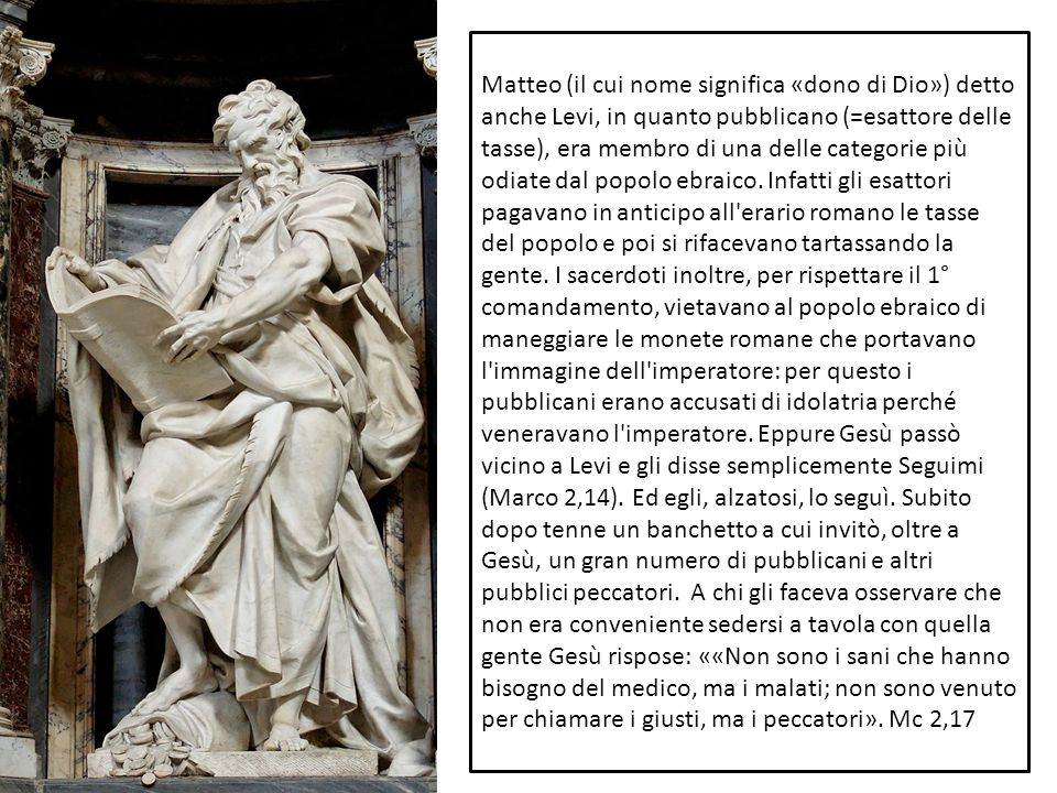 Matteo (il cui nome significa «dono di Dio») detto anche Levi, in quanto pubblicano (=esattore delle tasse), era membro di una delle categorie più odi