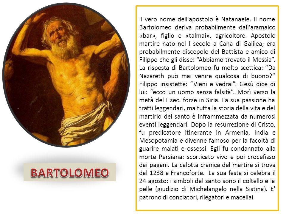 Il vero nome dell'apostolo è Natanaele. Il nome Bartolomeo deriva probabilmente dall'aramaico «bar», figlio e «talmai», agricoltore. Apostolo martire