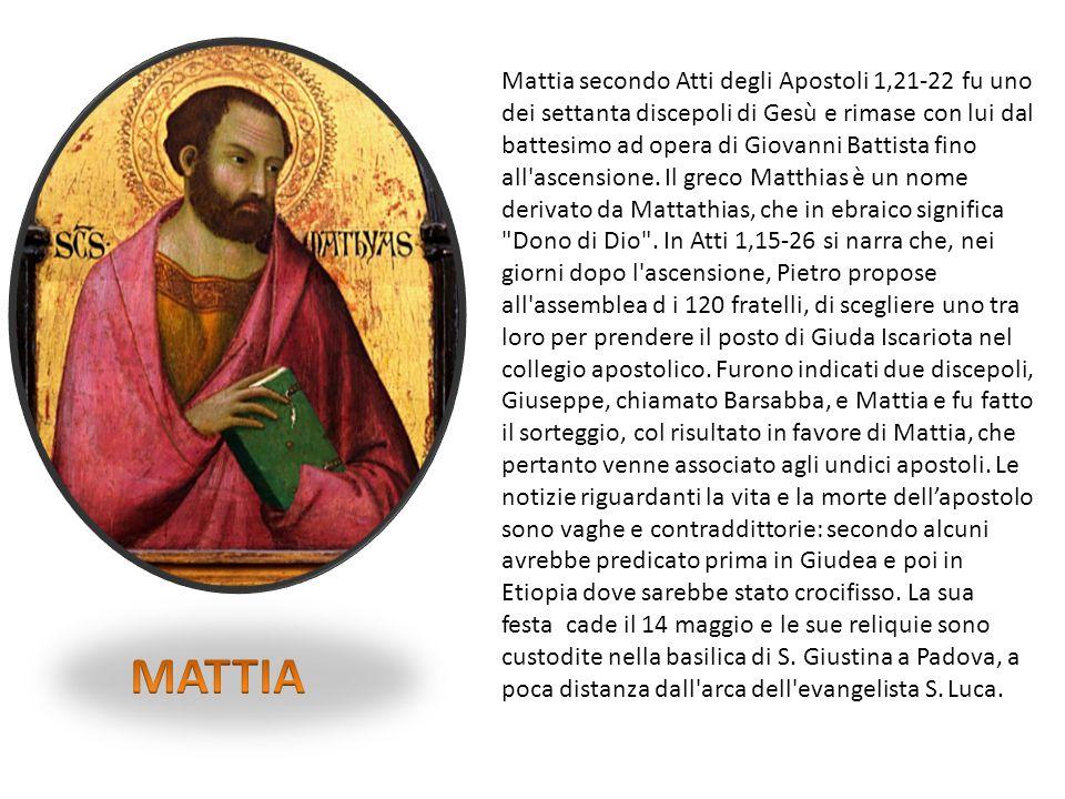 Mattia secondo Atti degli Apostoli 1,21-22 fu uno dei settanta discepoli di Gesù e rimase con lui dal battesimo ad opera di Giovanni Battista fino all