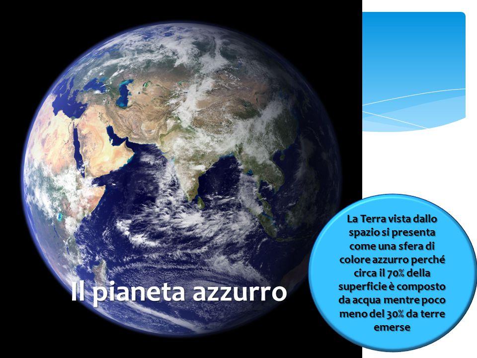 Il pianeta azzurro La Terra vista dallo spazio si presenta come una sfera di colore azzurro perché circa il 70% della superficie è composto da acqua mentre poco meno del 30% da terre emerse