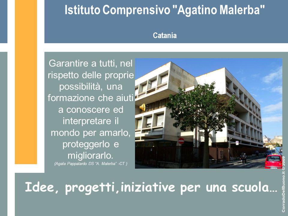 Istituto Comprensivo Agatino Malerba Catania Idee, progetti,iniziative per una scuola… Garantire a tutti, nel rispetto delle proprie possibilità, una formazione che aiuti a conoscere ed interpretare il mondo per amarlo, proteggerlo e migliorarlo.