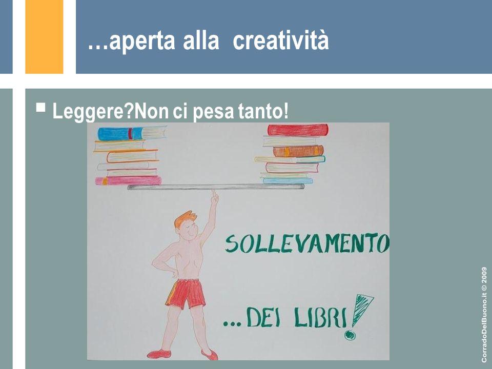 …aperta alla creatività  Leggere?Non ci pesa tanto!