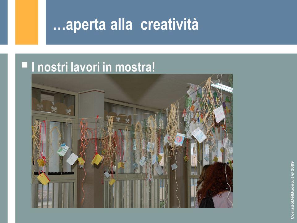 …aperta alla creatività  I nostri lavori in mostra!