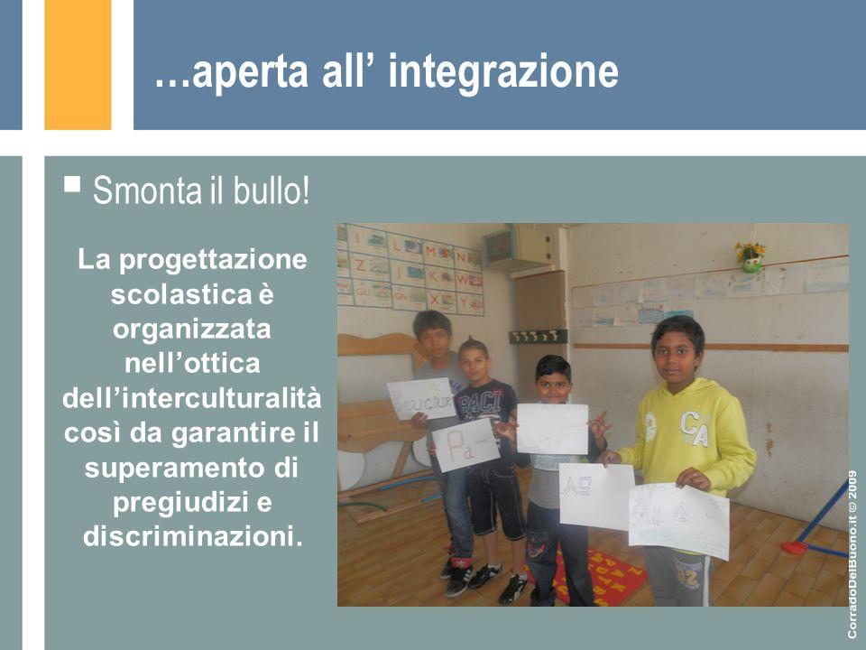 …aperta all' integrazione  Smonta il bullo! La progettazione scolastica è organizzata nell'ottica dell'interculturalità così da garantire il superame
