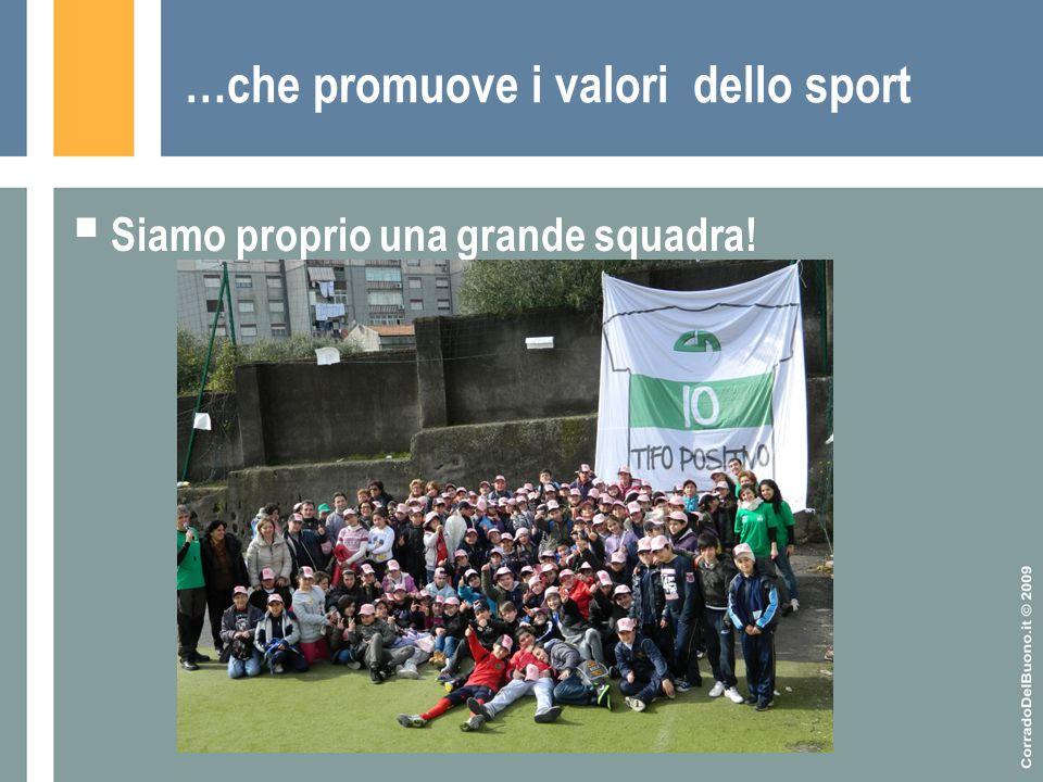 …che promuove i valori dello sport  Siamo proprio una grande squadra!
