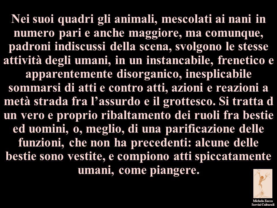 Michela Zucca Servizi Culturali Nei suoi quadri gli animali, mescolati ai nani in numero pari e anche maggiore, ma comunque, padroni indiscussi della
