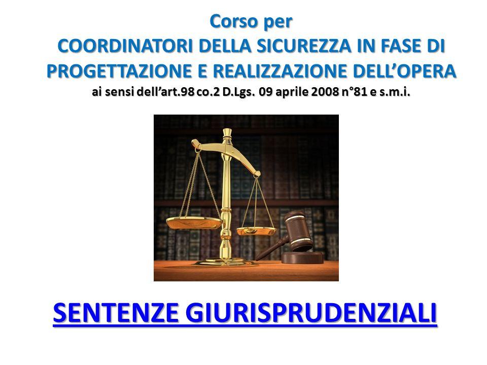 SENTENZE GIURISPRUDENZIALI SENTENZE GIURISPRUDENZIALI Corso per COORDINATORI DELLA SICUREZZA IN FASE DI PROGETTAZIONE E REALIZZAZIONE DELL'OPERA ai sensi dell'art.98 co.2 D.Lgs.