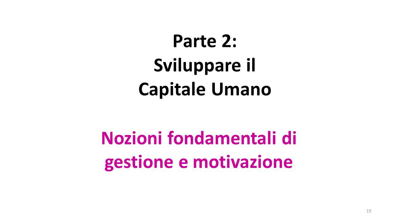 19 Parte 2: Sviluppare il Capitale Umano Nozioni fondamentali di gestione e motivazione