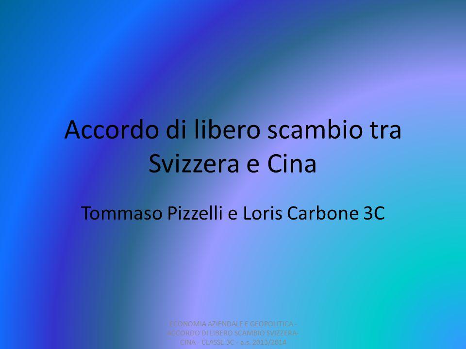 Accordo di libero scambio tra Svizzera e Cina Tommaso Pizzelli e Loris Carbone 3C ECONOMIA AZIENDALE E GEOPOLITICA - ACCORDO DI LIBERO SCAMBIO SVIZZERA- CINA - CLASSE 3C - a.s.