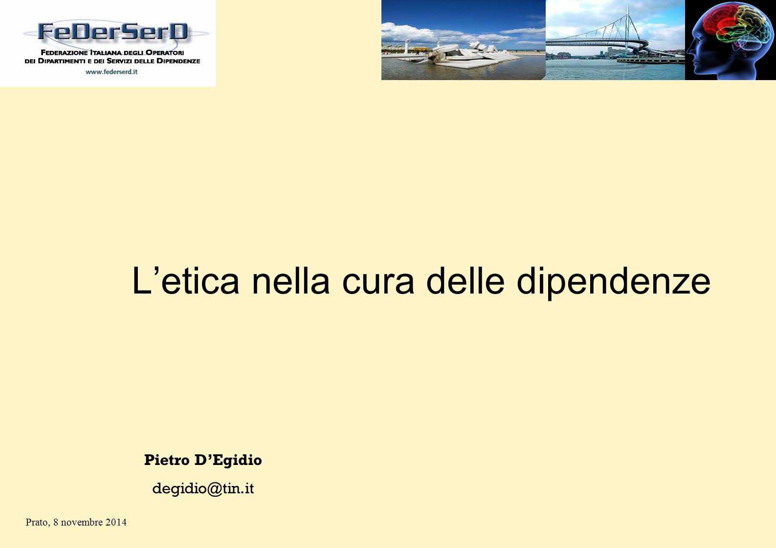 L'etica nella cura delle dipendenze Pietro D'Egidio degidio@tin.it Prato, 8 novembre 2014