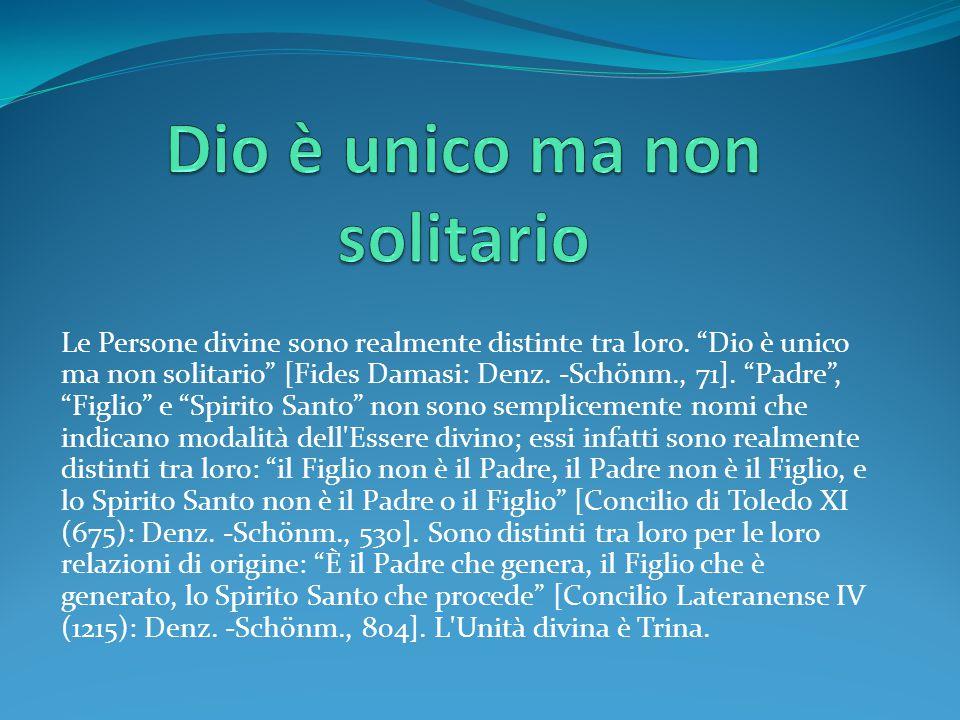 """Le Persone divine sono realmente distinte tra loro. """"Dio è unico ma non solitario"""" [Fides Damasi: Denz. -Schönm., 71]. """"Padre"""", """"Figlio"""" e """"Spirito Sa"""