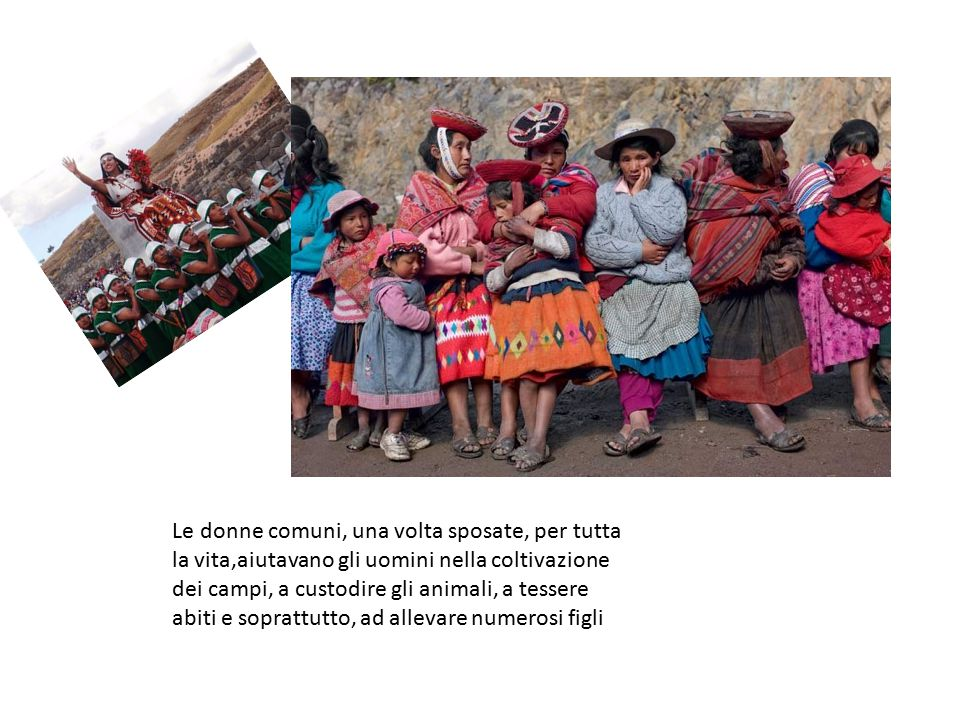 Le donne comuni, una volta sposate, per tutta la vita,aiutavano gli uomini nella coltivazione dei campi, a custodire gli animali, a tessere abiti e soprattutto, ad allevare numerosi figli