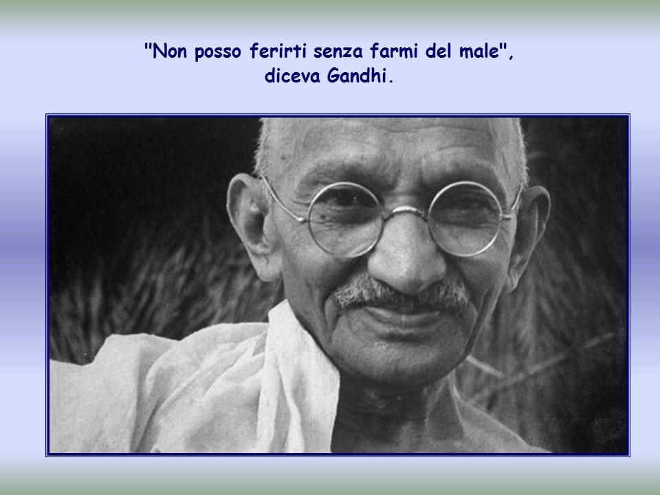 Non posso ferirti senza farmi del male , diceva Gandhi.
