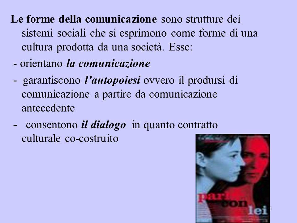 6 Le forme della comunicazione sono strutture dei sistemi sociali che si esprimono come forme di una cultura prodotta da una società. Esse: - orientan