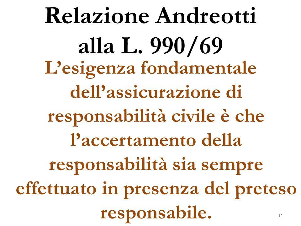 Relazione Andreotti alla L. 990/69 L'esigenza fondamentale dell'assicurazione di responsabilità civile è che l'accertamento della responsabilità sia s