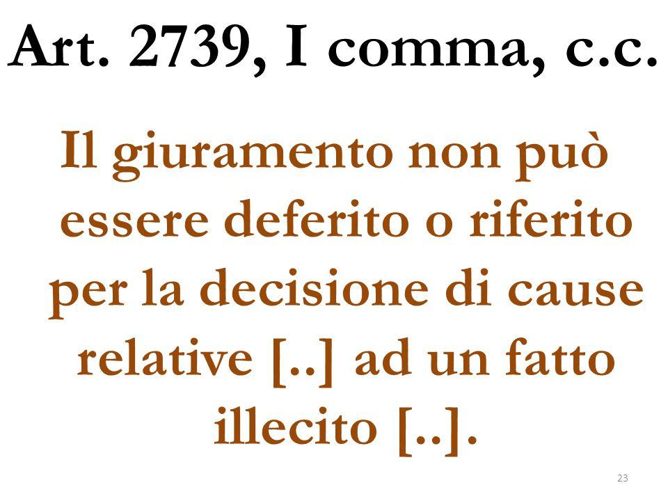 Art. 2739, I comma, c.c. Il giuramento non può essere deferito o riferito per la decisione di cause relative [..] ad un fatto illecito [..]. 23