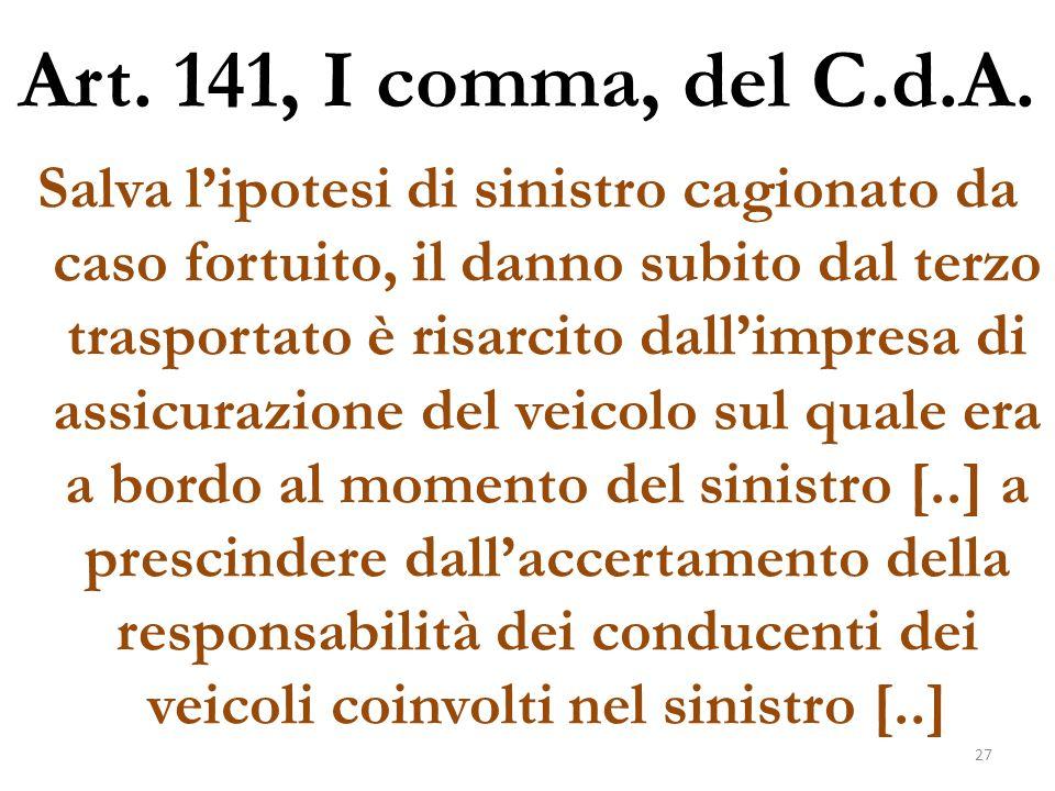 Art. 141, I comma, del C.d.A. Salva l'ipotesi di sinistro cagionato da caso fortuito, il danno subito dal terzo trasportato è risarcito dall'impresa d