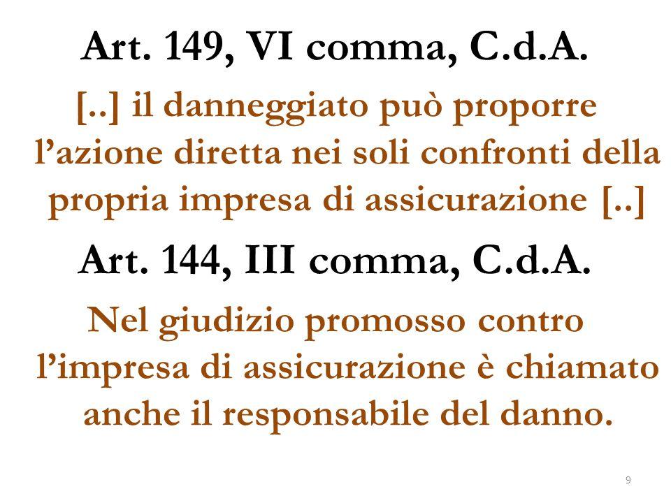 Art. 149, VI comma, C.d.A. [..] il danneggiato può proporre l'azione diretta nei soli confronti della propria impresa di assicurazione [..] Art. 144,