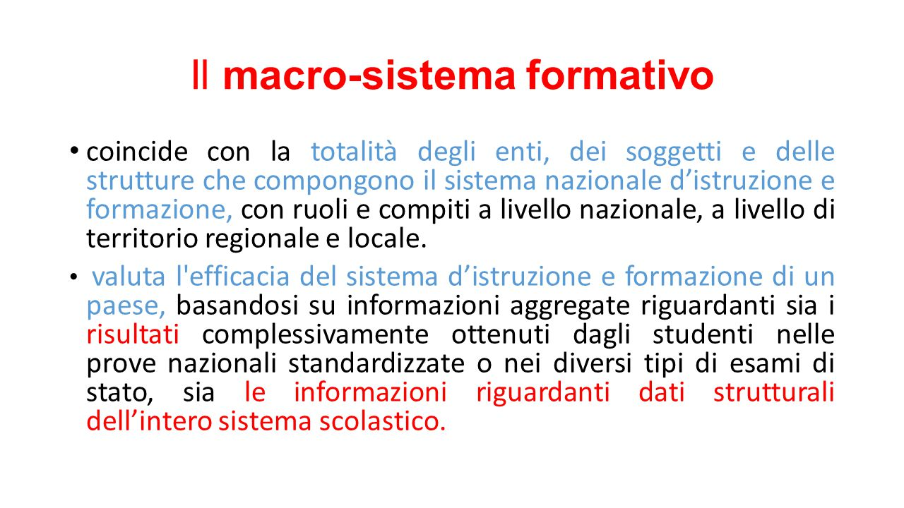 Il macro-sistema formativo coincide con la totalità degli enti, dei soggetti e delle strutture che compongono il sistema nazionale d'istruzione e formazione, con ruoli e compiti a livello nazionale, a livello di territorio regionale e locale.