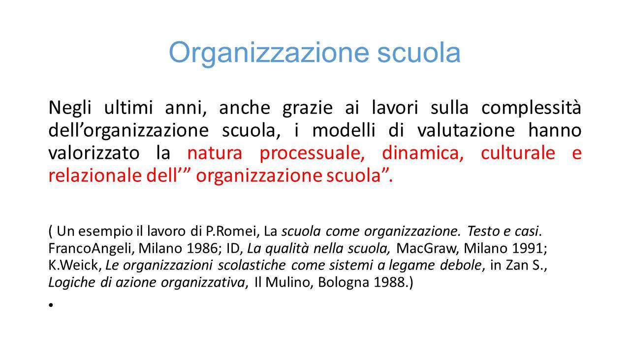 Organizzazione scuola Negli ultimi anni, anche grazie ai lavori sulla complessità dell'organizzazione scuola, i modelli di valutazione hanno valorizzato la natura processuale, dinamica, culturale e relazionale dell' organizzazione scuola .