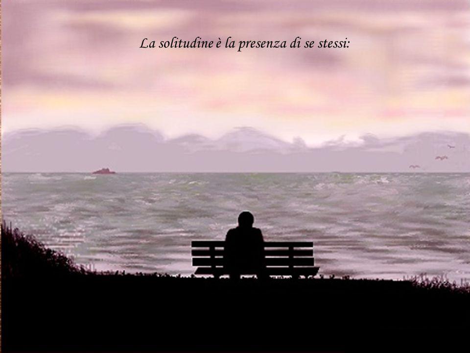 La solitudine è la presenza di se stessi: La solitudine