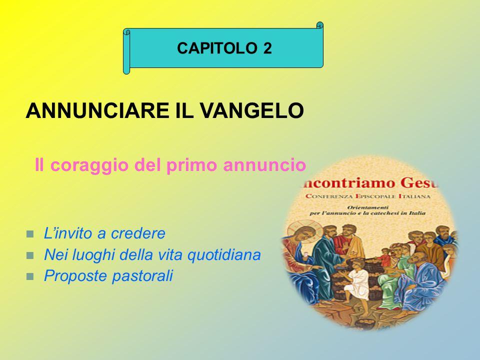 ANNUNCIARE IL VANGELO Il coraggio del primo annuncio L'invito a credere Nei luoghi della vita quotidiana Proposte pastorali CAPITOLO 2