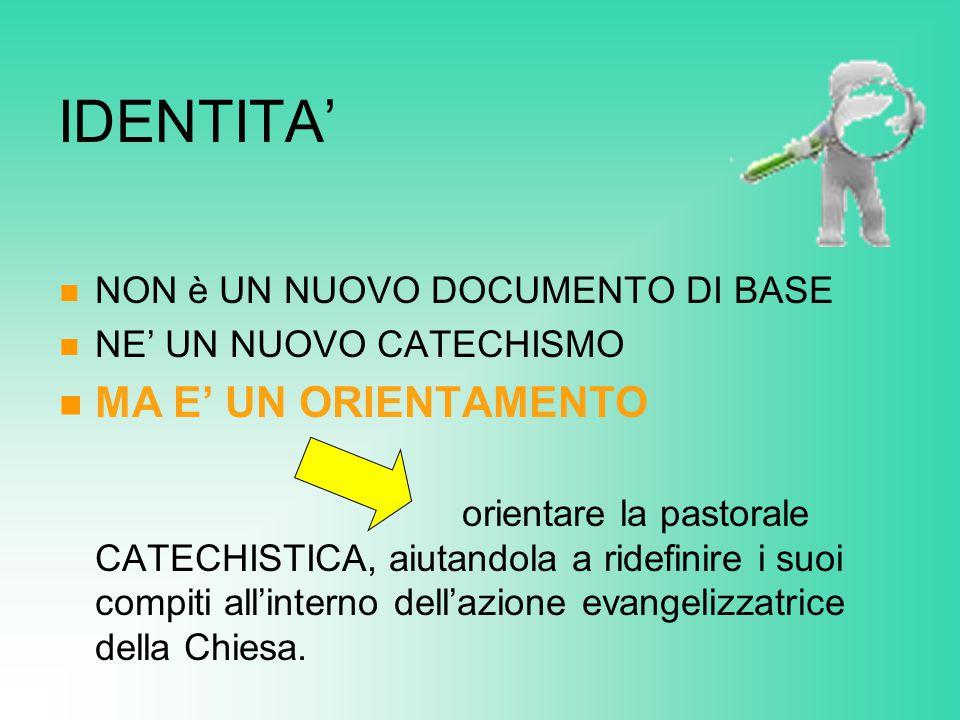 IDENTITA' NON è UN NUOVO DOCUMENTO DI BASE NE' UN NUOVO CATECHISMO MA E' UN ORIENTAMENTO orientare la pastorale CATECHISTICA, aiutandola a ridefinire i suoi compiti all'interno dell'azione evangelizzatrice della Chiesa.