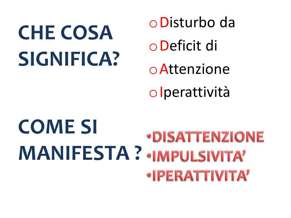 CHE COSA SIGNIFICA? o Disturbo da o Deficit di o Attenzione o Iperattività COME SI MANIFESTA ?