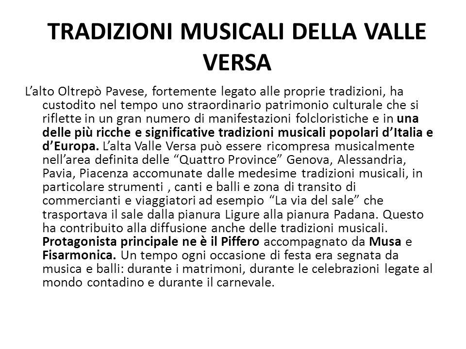 TRADIZIONI MUSICALI DELLA VALLE VERSA L'alto Oltrepò Pavese, fortemente legato alle proprie tradizioni, ha custodito nel tempo uno straordinario patrimonio culturale che si riflette in un gran numero di manifestazioni folcloristiche e in una delle più ricche e significative tradizioni musicali popolari d'Italia e d'Europa.