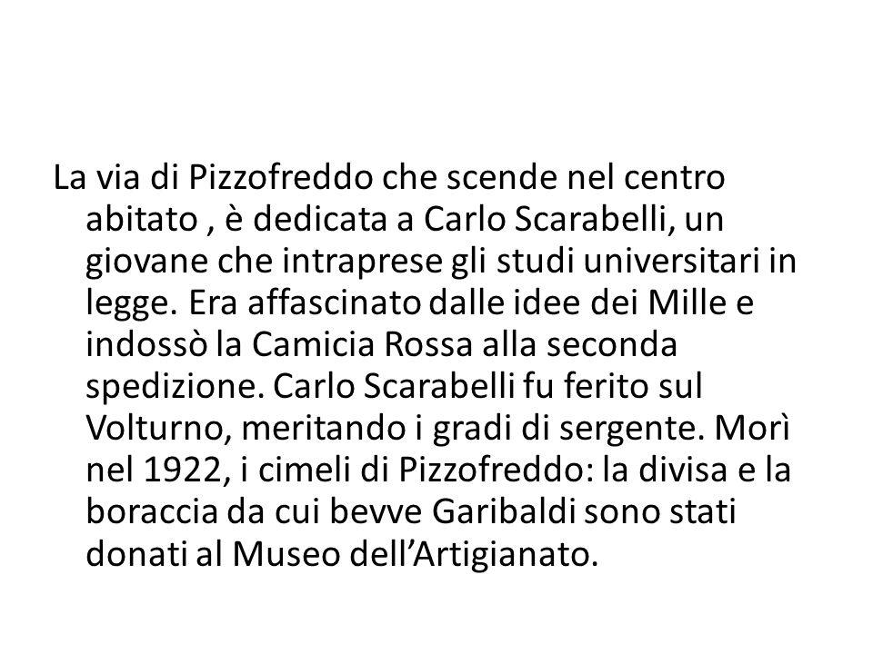 La via di Pizzofreddo che scende nel centro abitato, è dedicata a Carlo Scarabelli, un giovane che intraprese gli studi universitari in legge.