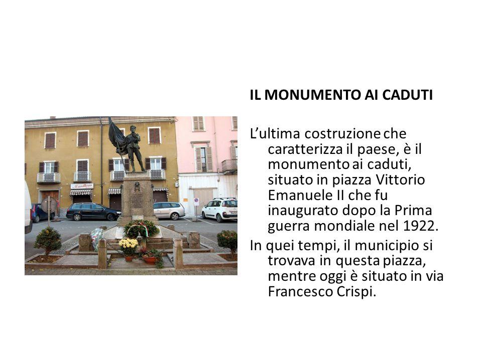 IL MONUMENTO AI CADUTI L'ultima costruzione che caratterizza il paese, è il monumento ai caduti, situato in piazza Vittorio Emanuele II che fu inaugurato dopo la Prima guerra mondiale nel 1922.