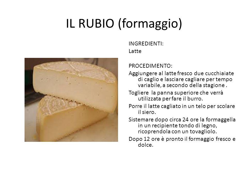 IL RUBIO (formaggio) INGREDIENTI: Latte PROCEDIMENTO: Aggiungere al latte fresco due cucchiaiate di caglio e lasciare cagliare per tempo variabile, a secondo della stagione.