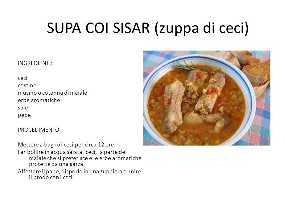 SUPA COI SISAR (zuppa di ceci) INGREDIENTI: ceci costine musino o cotenna di maiale erbe aromatiche sale pepe PROCEDIMENTO: Mettere a bagno i ceci per circa 12 ore.