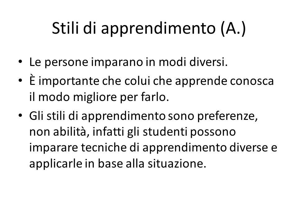 Stili di apprendimento (A.) Le persone imparano in modi diversi. È importante che colui che apprende conosca il modo migliore per farlo. Gli stili di