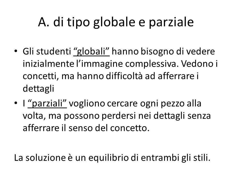 """A. di tipo globale e parziale Gli studenti """"globali"""" hanno bisogno di vedere inizialmente l'immagine complessiva. Vedono i concetti, ma hanno difficol"""