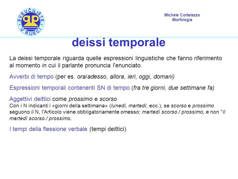 Michele Cortelazzo Morfologia deissi temporale La deissi temporale riguarda quelle espressioni linguistiche che fanno riferimento al momento in cui il