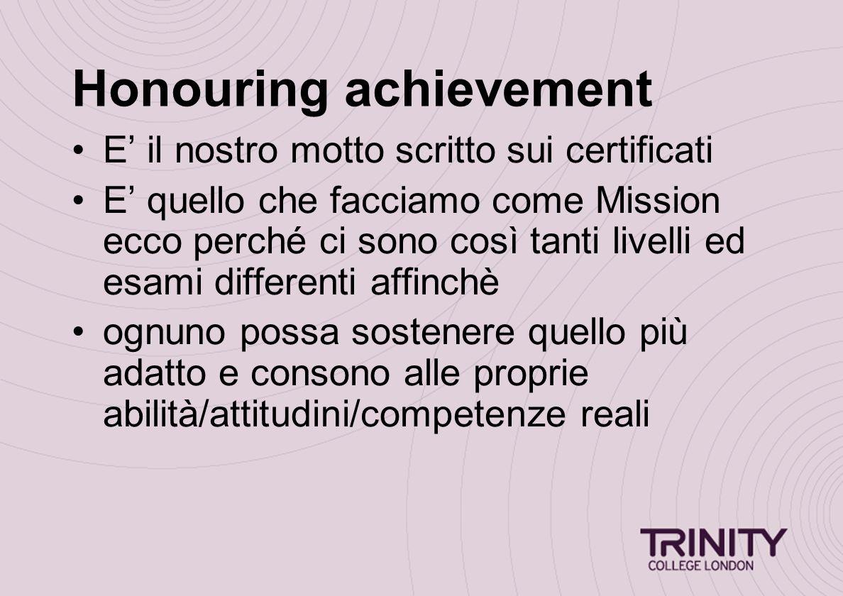 Honouring achievement E' il nostro motto scritto sui certificati E' quello che facciamo come Mission ecco perché ci sono così tanti livelli ed esami differenti affinchè ognuno possa sostenere quello più adatto e consono alle proprie abilità/attitudini/competenze reali