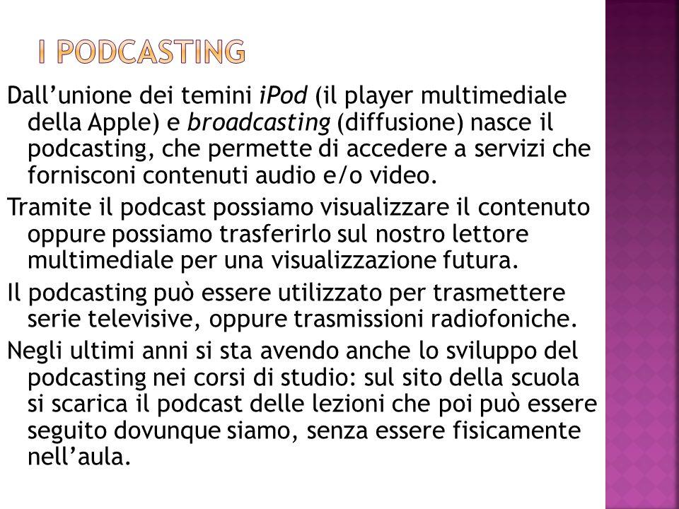 Dall'unione dei temini iPod (il player multimediale della Apple) e broadcasting (diffusione) nasce il podcasting, che permette di accedere a servizi c
