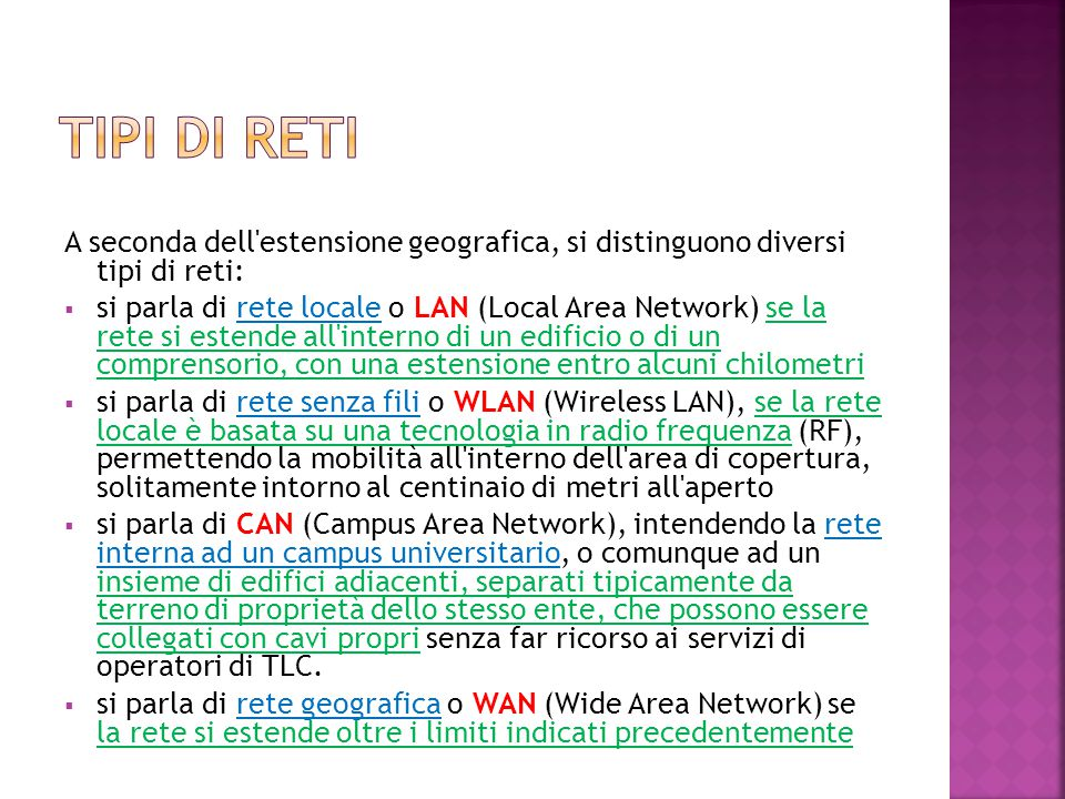Una LAN è una rete costituita da computer collegati tra loro (comprese le interconnessioni e le periferiche condivise) all interno di un ambito fisico delimitato (ad esempio in una stanza o in un edificio, o anche in più edifici vicini tra di loro) che non superi la distanza di qualche chilometro.
