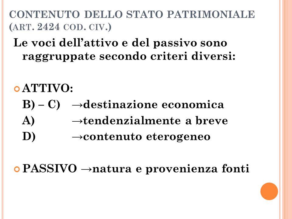 CONTENUTO DELLO STATO PATRIMONIALE ( ART. 2424 COD. CIV.) Le voci dell'attivo e del passivo sono raggruppate secondo criteri diversi: ATTIVO: B) – C)→
